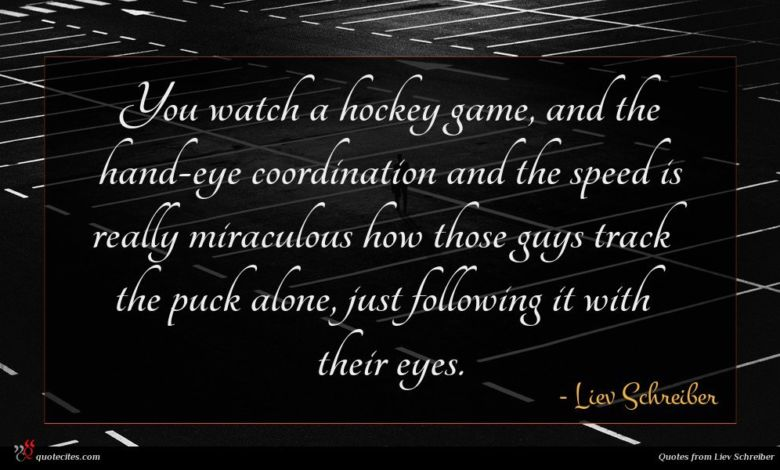 You watch a hockey game, and the hand-eye coordination and the speed is really miraculous how those guys track the puck alone, just following it with their eyes.