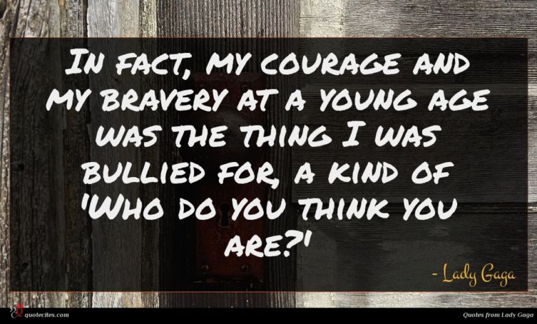 In fact, my courage and my bravery at a young age was the thing I was bullied for, a kind of 'Who do you think you are?'