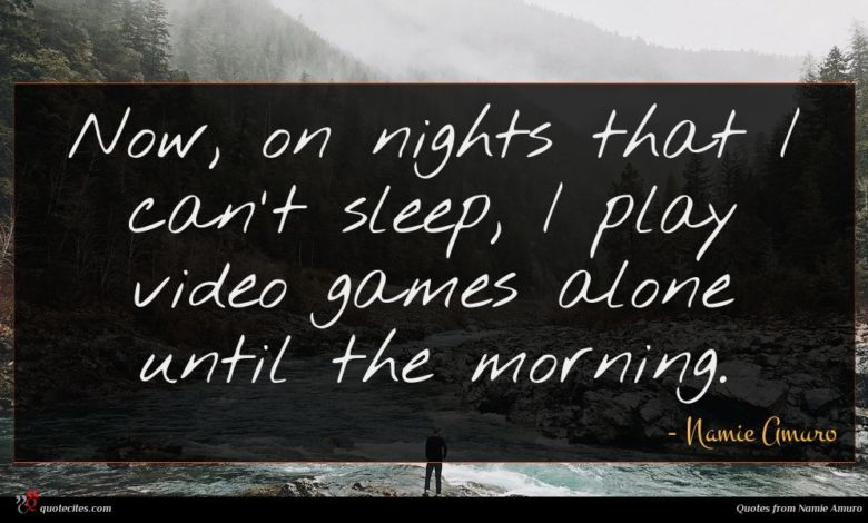 Now, on nights that I can't sleep, I play video games alone until the morning.