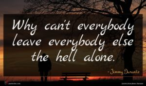 Jimmy Durante quote : Why can't everybody leave ...