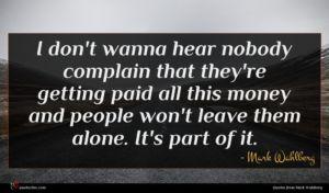 Mark Wahlberg quote : I don't wanna hear ...