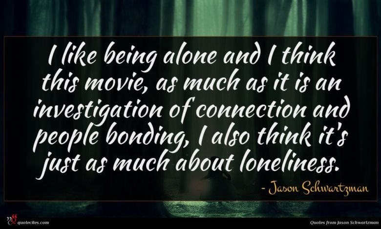 I like being alone and I think this movie, as much as it is an investigation of connection and people bonding, I also think it's just as much about loneliness.