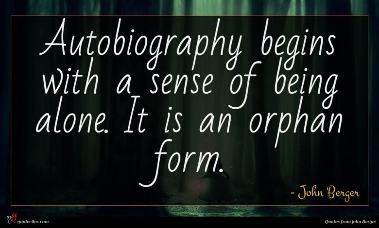 Autobiography begins with a sense of being alone. It is an orphan form.