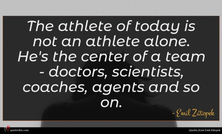 The athlete of today is not an athlete alone. He's the center of a team - doctors, scientists, coaches, agents and so on.