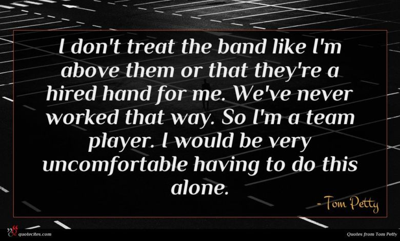 I don't treat the band like I'm above them or that they're a hired hand for me. We've never worked that way. So I'm a team player. I would be very uncomfortable having to do this alone.