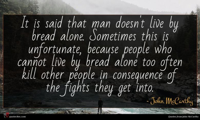 It is said that man doesn't live by bread alone. Sometimes this is unfortunate, because people who cannot live by bread alone too often kill other people in consequence of the fights they get into.