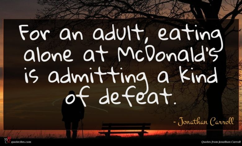 For an adult, eating alone at McDonald's is admitting a kind of defeat.