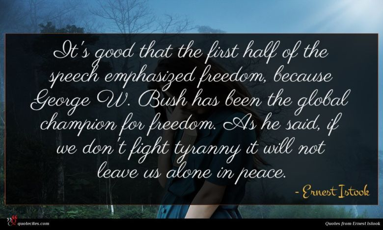 It's good that the first half of the speech emphasized freedom, because George W. Bush has been the global champion for freedom. As he said, if we don't fight tyranny it will not leave us alone in peace.