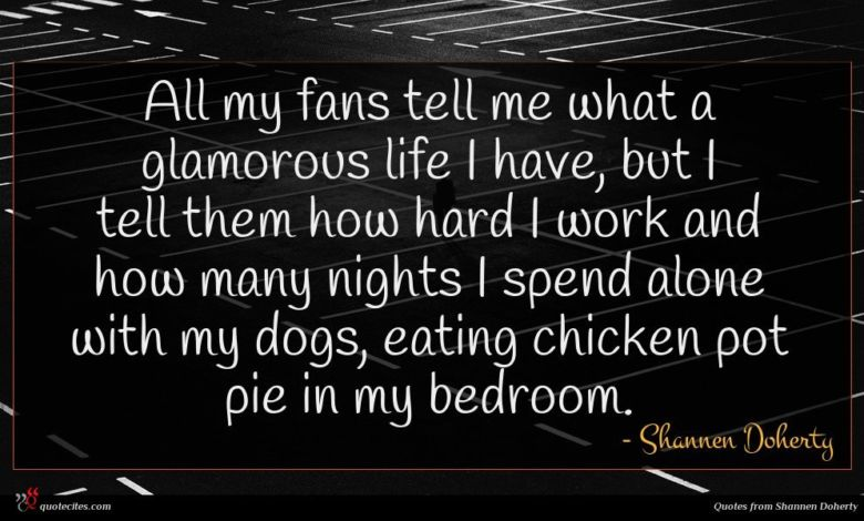 All my fans tell me what a glamorous life I have, but I tell them how hard I work and how many nights I spend alone with my dogs, eating chicken pot pie in my bedroom.