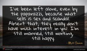 Matt Damon quote : I've been left alone ...