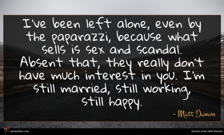 I've been left alone, even by the paparazzi, because what sells is sex and scandal. Absent that, they really don't have much interest in you. I'm still married, still working, still happy.
