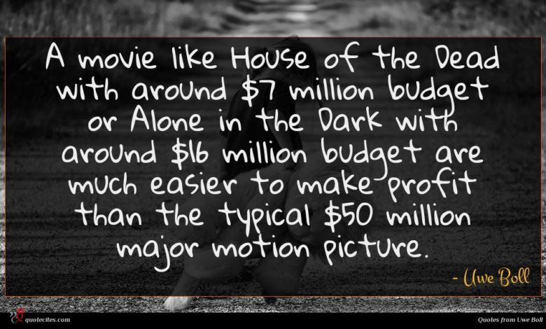 A movie like House of the Dead with around $7 million budget or Alone in the Dark with around $16 million budget are much easier to make profit than the typical $50 million major motion picture.