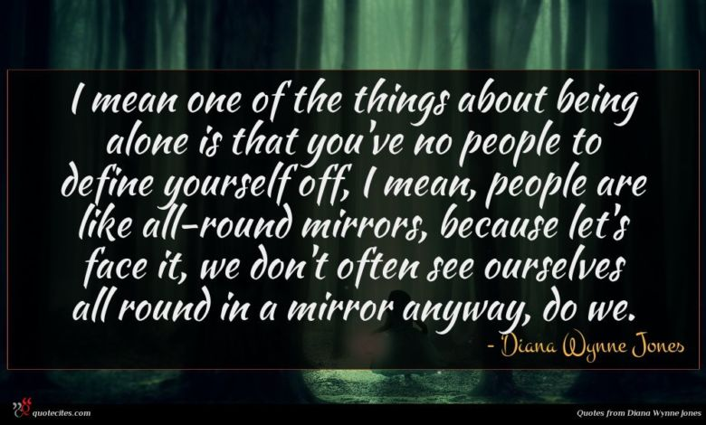 I mean one of the things about being alone is that you've no people to define yourself off, I mean, people are like all-round mirrors, because let's face it, we don't often see ourselves all round in a mirror anyway, do we.