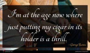 George Burns quote : I'm at the age ...