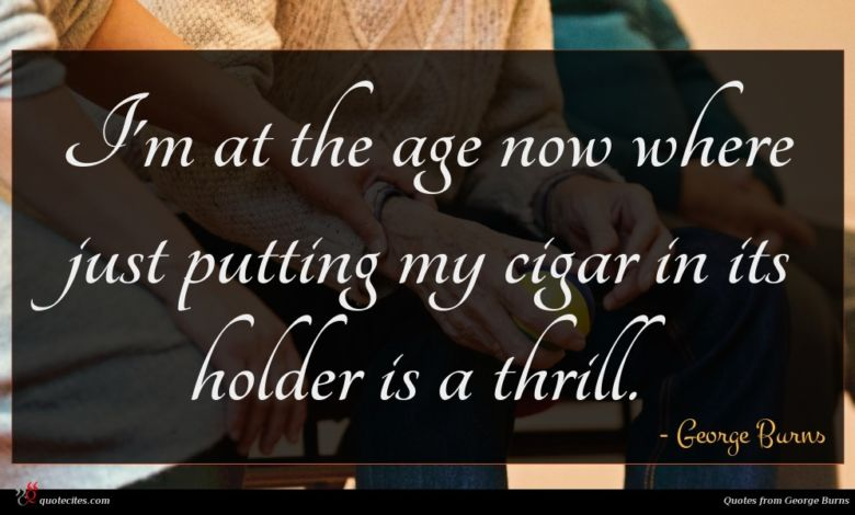Photo of George Burns quote : I'm at the age …