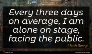 Plácido Domingo quote : Every three days on ...