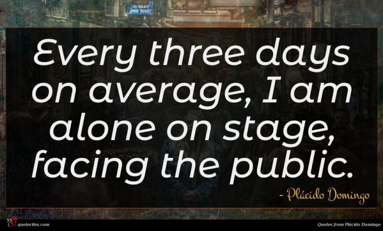Every three days on average, I am alone on stage, facing the public.