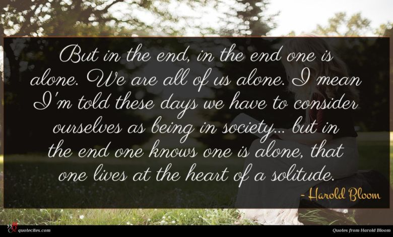 But in the end, in the end one is alone. We are all of us alone. I mean I'm told these days we have to consider ourselves as being in society... but in the end one knows one is alone, that one lives at the heart of a solitude.