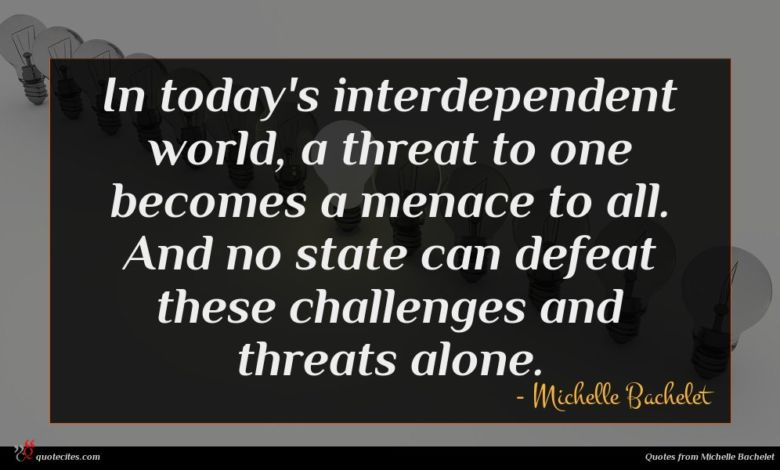In today's interdependent world, a threat to one becomes a menace to all. And no state can defeat these challenges and threats alone.
