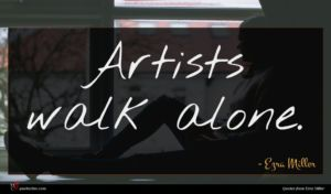 Ezra Miller quote : Artists walk alone ...