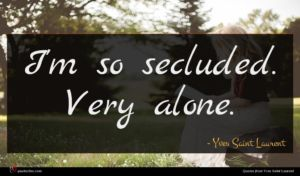 Yves Saint Laurent quote : I'm so secluded Very ...