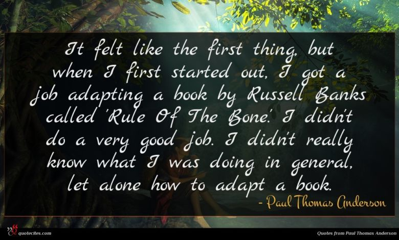 It felt like the first thing, but when I first started out, I got a job adapting a book by Russell Banks called 'Rule Of The Bone.' I didn't do a very good job. I didn't really know what I was doing in general, let alone how to adapt a book.