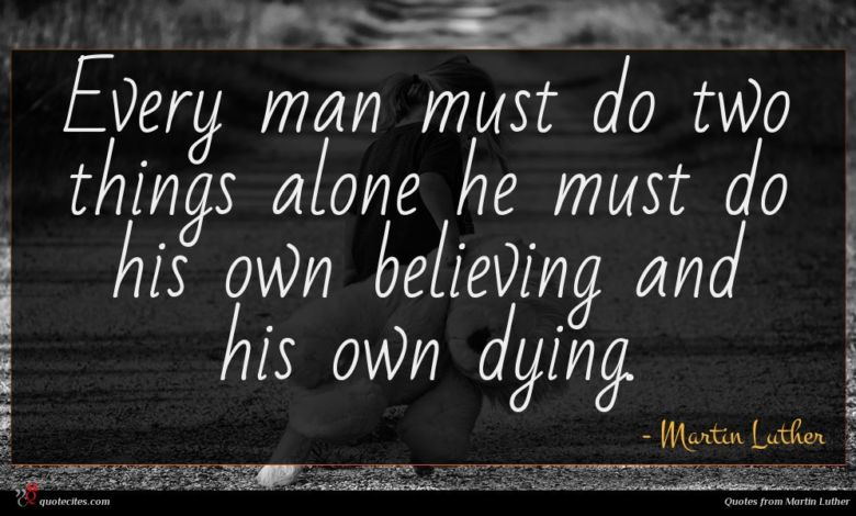 Every man must do two things alone he must do his own believing and his own dying.