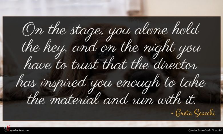 On the stage, you alone hold the key, and on the night you have to trust that the director has inspired you enough to take the material and run with it.