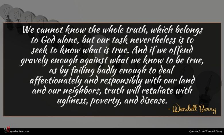 We cannot know the whole truth, which belongs to God alone, but our task nevertheless is to seek to know what is true. And if we offend gravely enough against what we know to be true, as by failing badly enough to deal affectionately and responsibly with our land and our neighbors, truth will retaliate with ugliness, poverty, and disease.