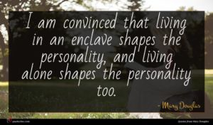 Mary Douglas quote : I am convinced that ...