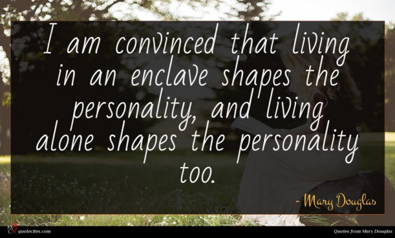 I am convinced that living in an enclave shapes the personality, and living alone shapes the personality too.