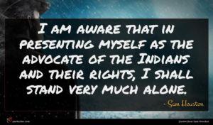 Sam Houston quote : I am aware that ...