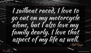Bob Seger quote : I sailboat raced I ...