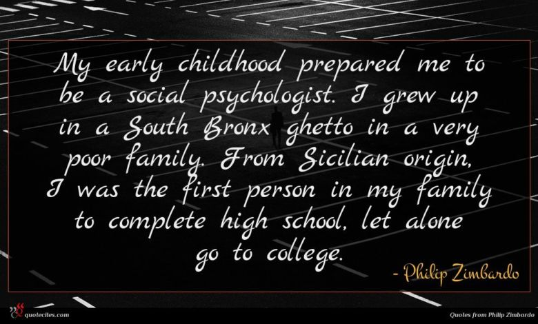 My early childhood prepared me to be a social psychologist. I grew up in a South Bronx ghetto in a very poor family. From Sicilian origin, I was the first person in my family to complete high school, let alone go to college.