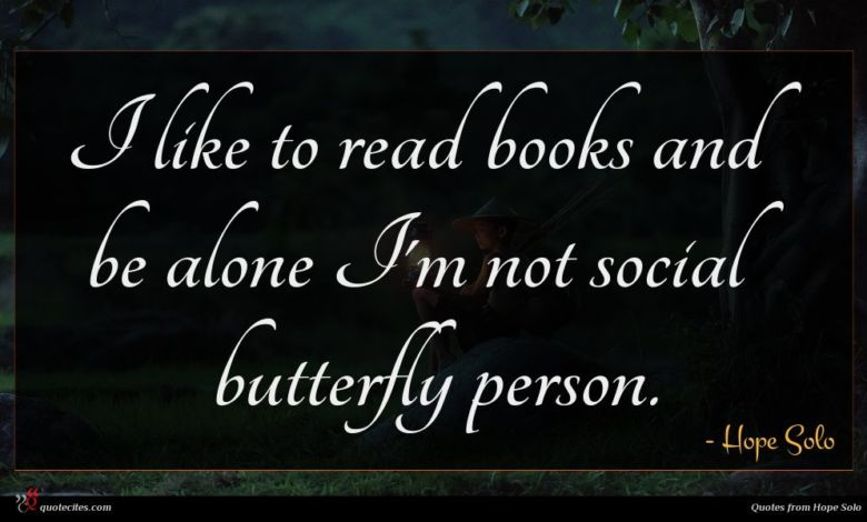 I like to read books and be alone I'm not social butterfly person.