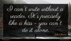 John Cheever quote : I can't write without ...