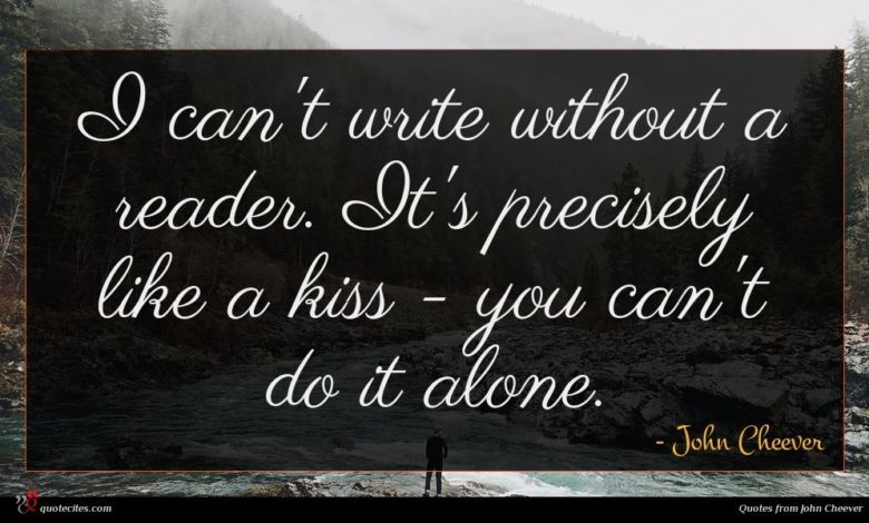 I can't write without a reader. It's precisely like a kiss - you can't do it alone.