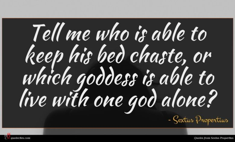Tell me who is able to keep his bed chaste, or which goddess is able to live with one god alone?
