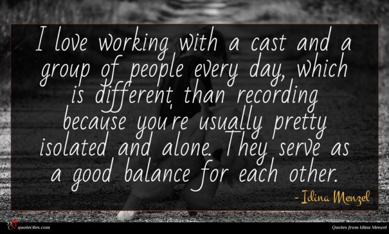 I love working with a cast and a group of people every day, which is different than recording because you're usually pretty isolated and alone. They serve as a good balance for each other.