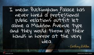 Anthony Holden quote : I mean Buckingham Palace ...