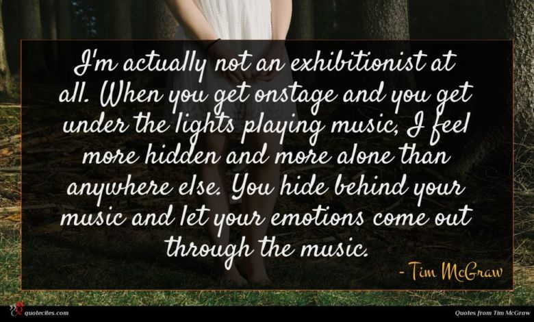 I'm actually not an exhibitionist at all. When you get onstage and you get under the lights playing music, I feel more hidden and more alone than anywhere else. You hide behind your music and let your emotions come out through the music.
