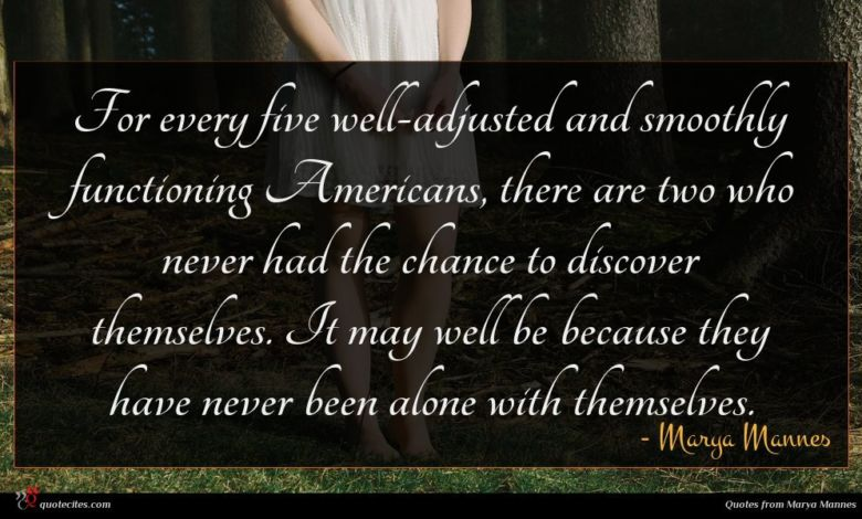 For every five well-adjusted and smoothly functioning Americans, there are two who never had the chance to discover themselves. It may well be because they have never been alone with themselves.