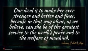 Henry Cabot Lodge quote : Our ideal is to ...