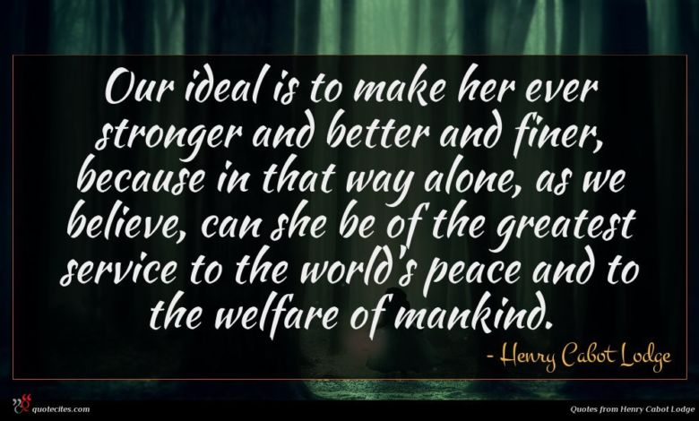 Our ideal is to make her ever stronger and better and finer, because in that way alone, as we believe, can she be of the greatest service to the world's peace and to the welfare of mankind.