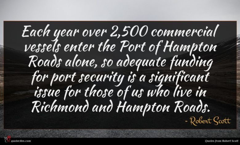 Each year over 2,500 commercial vessels enter the Port of Hampton Roads alone, so adequate funding for port security is a significant issue for those of us who live in Richmond and Hampton Roads.