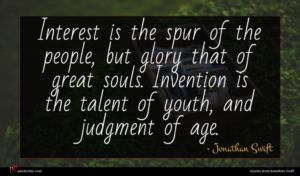 Jonathan Swift quote : Interest is the spur ...