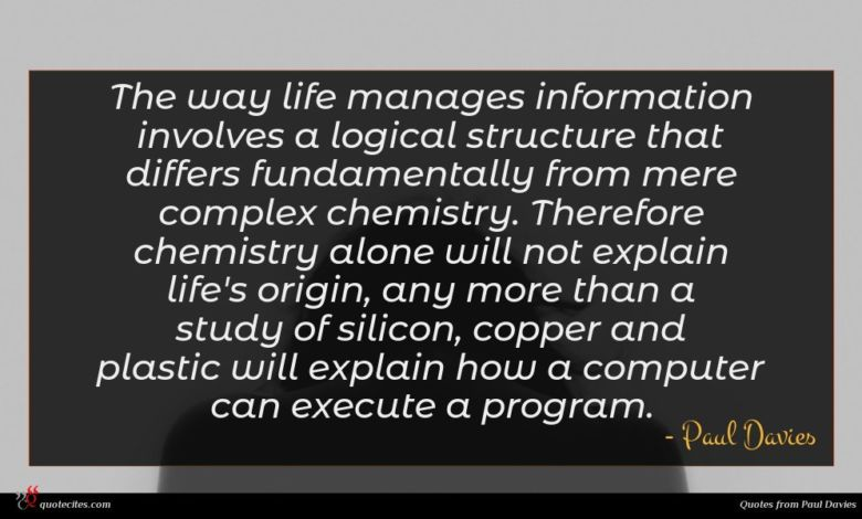 The way life manages information involves a logical structure that differs fundamentally from mere complex chemistry. Therefore chemistry alone will not explain life's origin, any more than a study of silicon, copper and plastic will explain how a computer can execute a program.