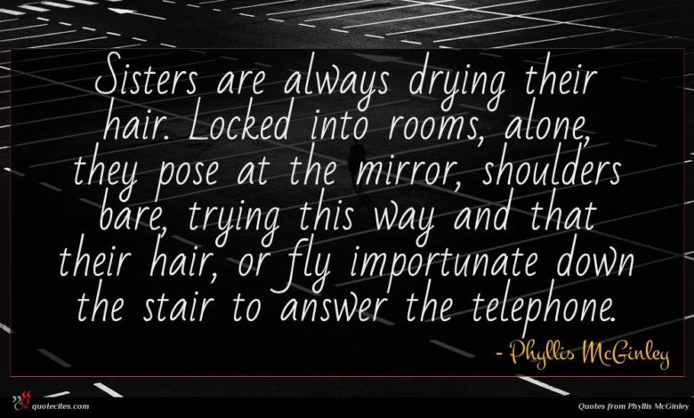 Sisters are always drying their hair. Locked into rooms, alone, they pose at the mirror, shoulders bare, trying this way and that their hair, or fly importunate down the stair to answer the telephone.