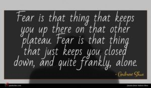 Andrew Shue quote : Fear is that thing ...
