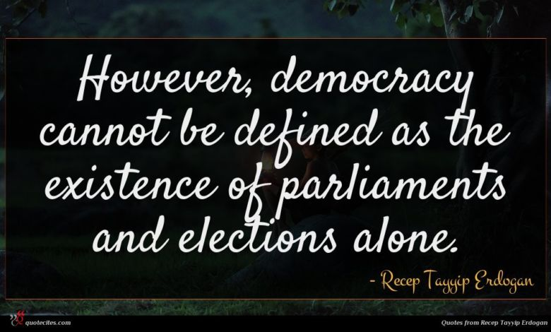 However, democracy cannot be defined as the existence of parliaments and elections alone.